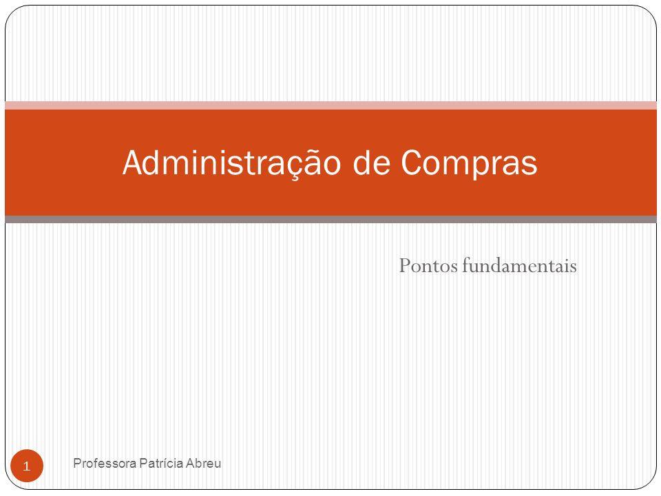 Pontos fundamentais Administração de Compras 1 Professora Patrícia Abreu