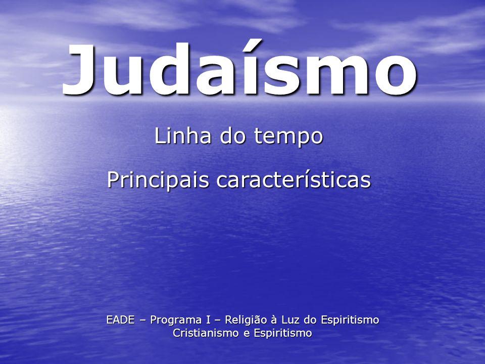 Judaísmo Linha do tempo Principais características EADE – Programa I – Religião à Luz do Espiritismo Cristianismo e Espiritismo