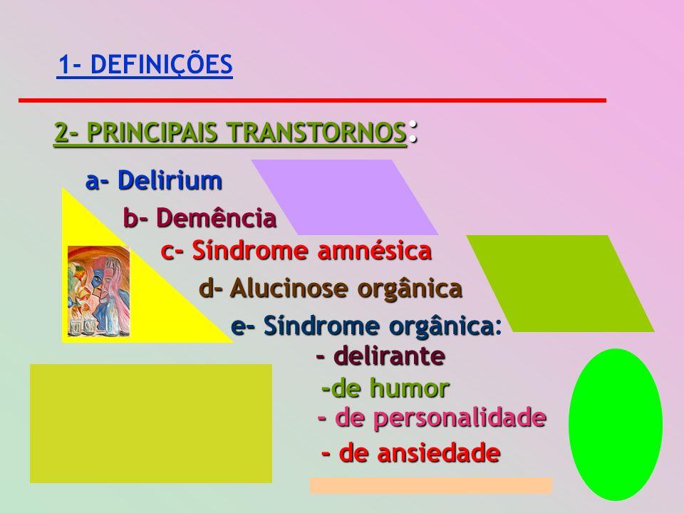 1- DEFINIÇÕES 2- PRINCIPAIS TRANSTORNOS : a- Delirium b- Demência c- Síndrome amnésica d- Alucinose orgânica e- Síndrome orgânica e- Síndrome orgânica