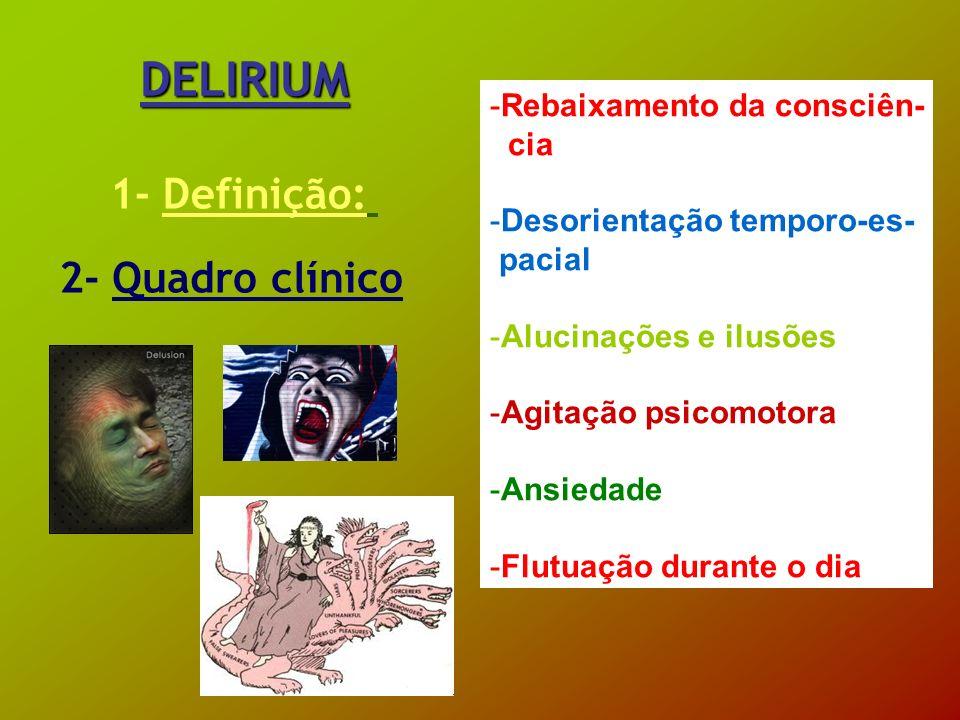 DELIRIUM 1- Definição: 2- Quadro clínico -Rebaixamento da consciên- cia -Desorientação temporo-es- pacial -Alucinações e ilusões -Agitação psicomotora