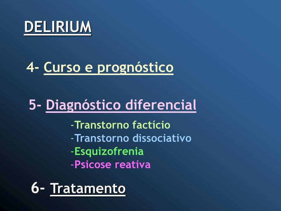 DELIRIUM 4- Curso e prognóstico 5- Diagnóstico diferencial -Transtorno factício -Transtorno dissociativo -Esquizofrenia -Psicose reativa 6- Tratamento