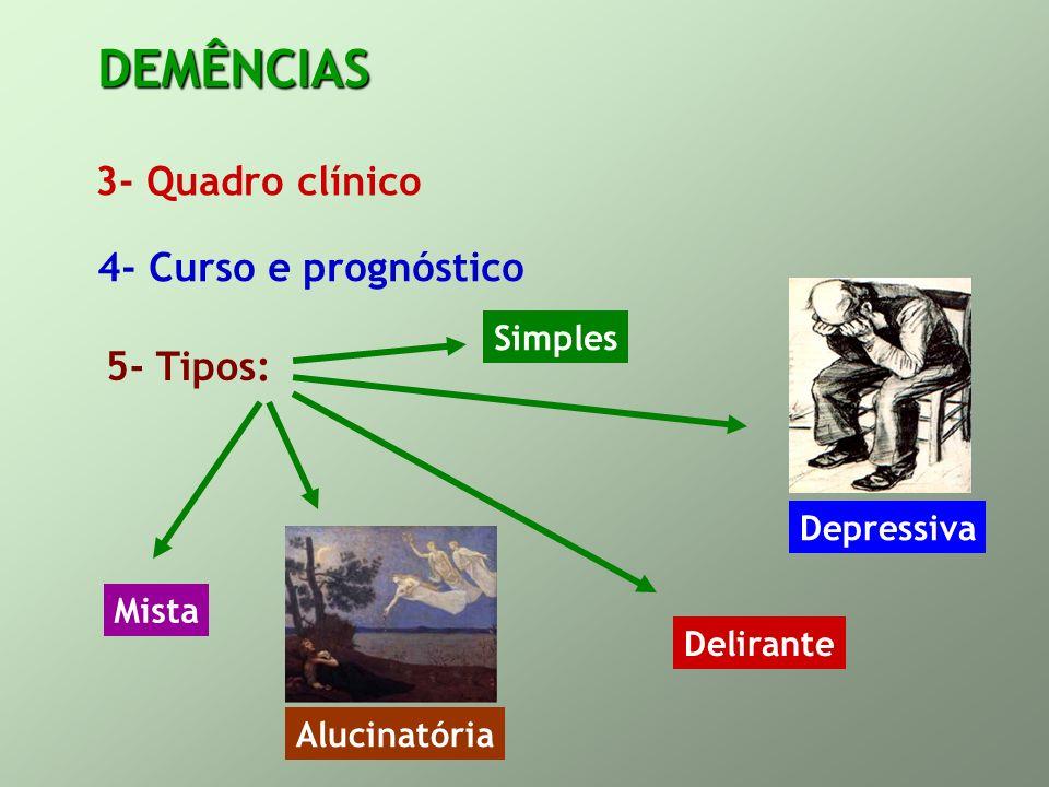 DEMÊNCIAS 3- Quadro clínico 4- Curso e prognóstico 5- Tipos: Simples Depressiva Alucinatória Delirante Mista