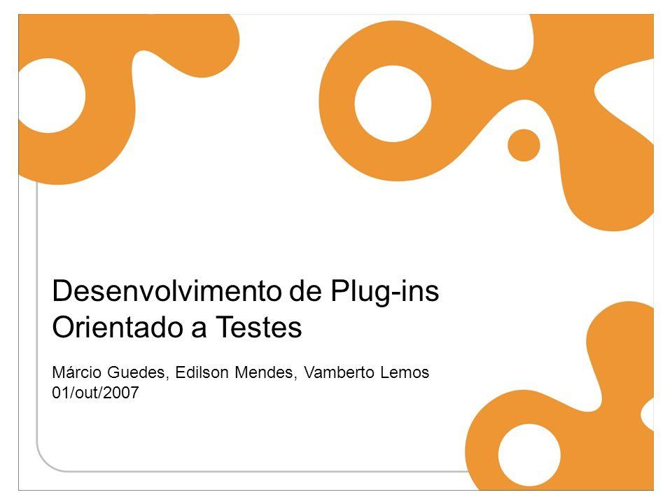 Desenvolvimento de Plug-ins Orientado a Testes Márcio Guedes, Edilson Mendes, Vamberto Lemos 01/out/2007