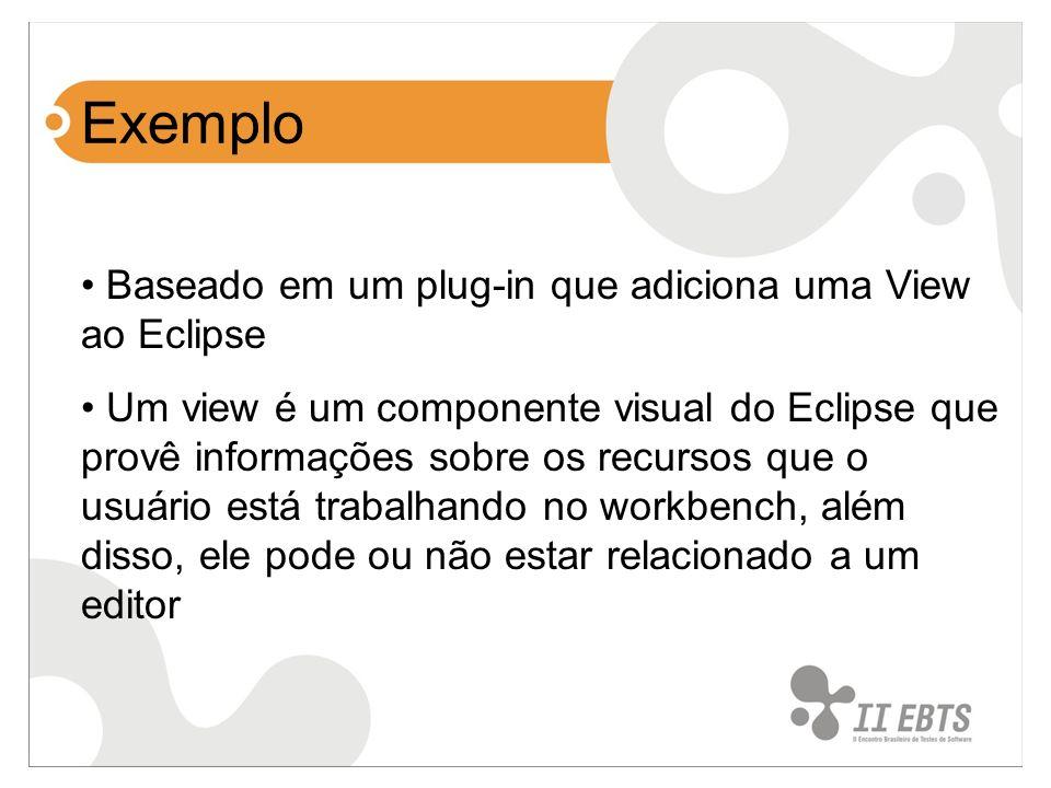 Exemplo Baseado em um plug-in que adiciona uma View ao Eclipse Um view é um componente visual do Eclipse que provê informações sobre os recursos que o