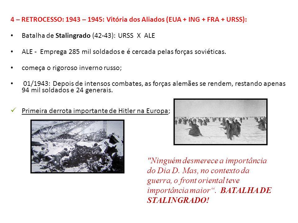 4 – RETROCESSO: 1943 – 1945: Vitória dos Aliados (EUA + ING + FRA + URSS): Batalha de Stalingrado (42-43): URSS X ALE ALE - Emprega 285 mil soldados e
