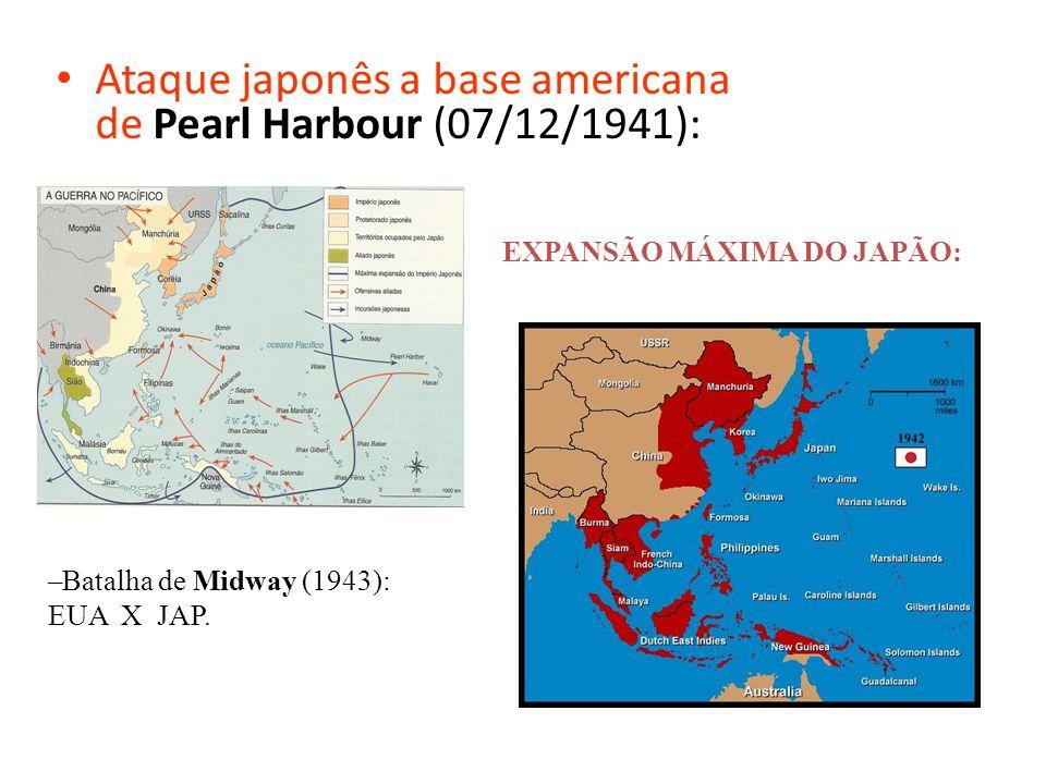 Ataque japonês a base americana de Pearl Harbour (07/12/1941): EXPANSÃO MÁXIMA DO JAPÃO: –Batalha de Midway (1943): EUA X JAP.