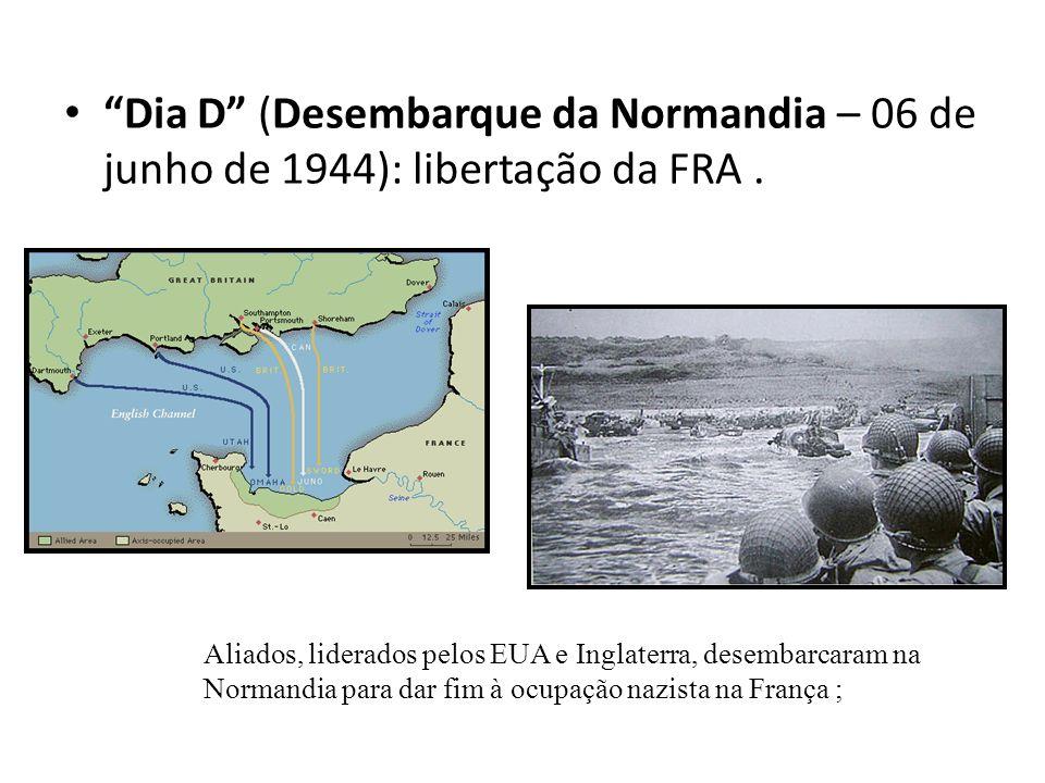 Dia D (Desembarque da Normandia – 06 de junho de 1944): libertação da FRA. Aliados, liderados pelos EUA e Inglaterra, desembarcaram na Normandia para