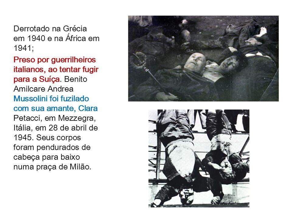 Derrotado na Grécia em 1940 e na África em 1941; Preso por guerrilheiros italianos, ao tentar fugir para a Suíça. Benito Amilcare Andrea Mussolini foi