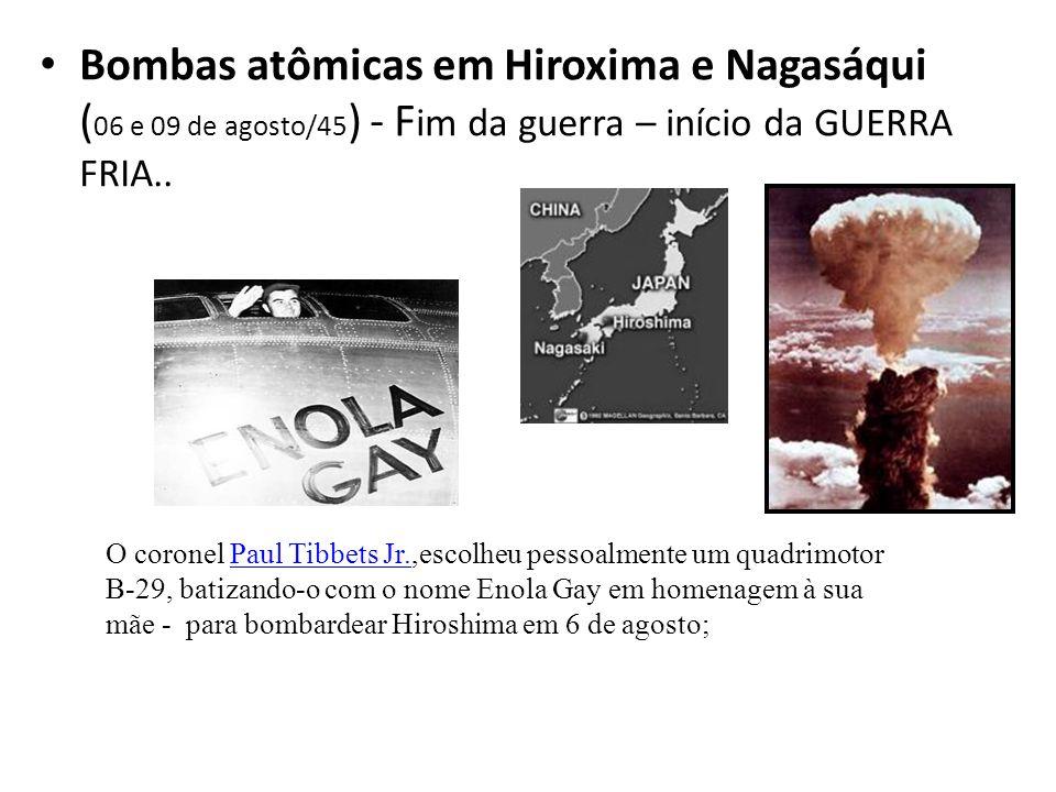 Bombas atômicas em Hiroxima e Nagasáqui ( 06 e 09 de agosto/45 ) - F im da guerra – início da GUERRA FRIA.. O coronel Paul Tibbets Jr.,escolheu pessoa