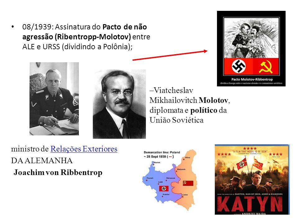 08/1939: Assinatura do Pacto de não agressão (Ribentropp-Molotov) entre ALE e URSS (dividindo a Polônia); ministro de Relações ExterioresRelações Exte