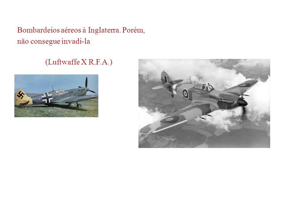 Bombardeios aéreos à Inglaterra. Porém, não consegue invadi-la (Luftwaffe X R.F.A.)