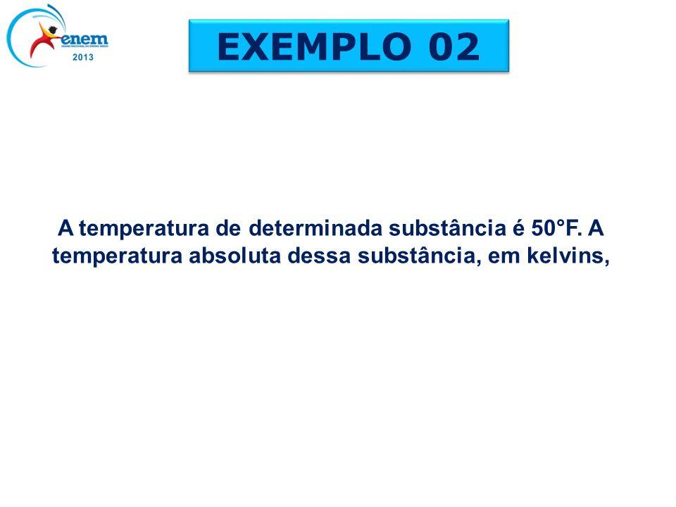 A temperatura de determinada substância é 50°F. A temperatura absoluta dessa substância, em kelvins, EXEMPLO 02
