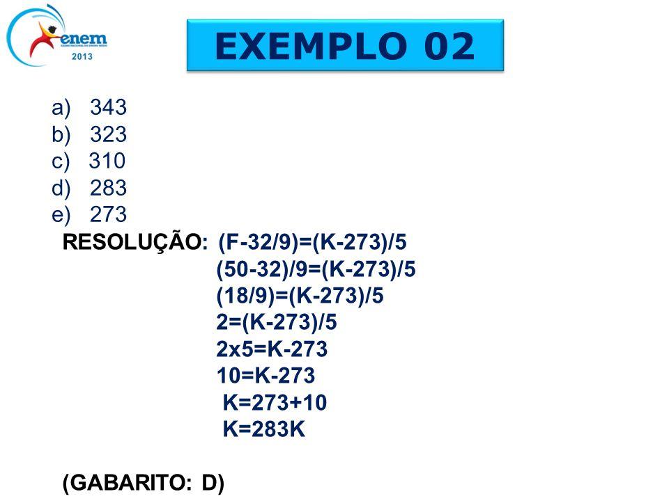 a) 343 b) 323 c) 310 d) 283 e) 273 EXEMPLO 02 RESOLUÇÃO: (F-32/9)=(K-273)/5 (50-32)/9=(K-273)/5 (18/9)=(K-273)/5 2=(K-273)/5 2x5=K-273 10=K-273 K=273+