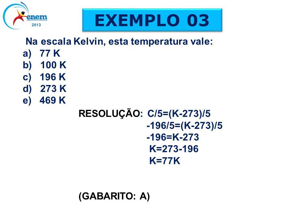 Na escala Kelvin, esta temperatura vale: a) 77 K b) 100 K c) 196 K d) 273 K e) 469 K EXEMPLO 03 RESOLUÇÃO: C/5=(K-273)/5 -196/5=(K-273)/5 -196=K-273 K