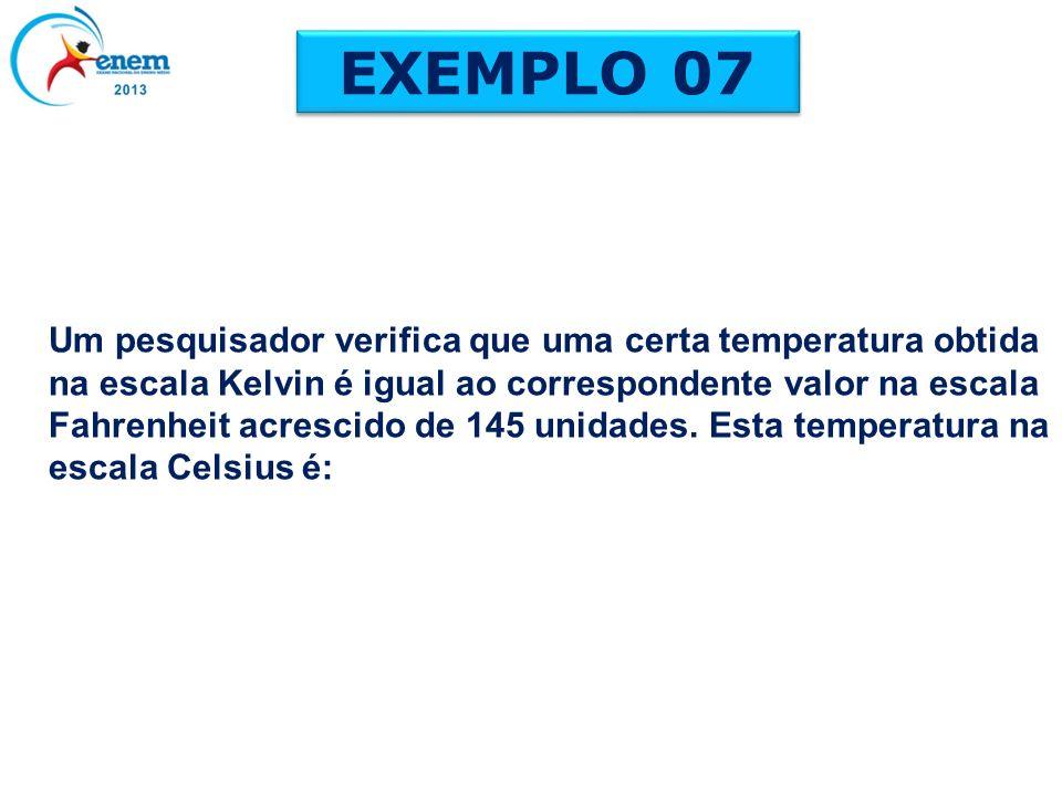 EXEMPLO 07 Um pesquisador verifica que uma certa temperatura obtida na escala Kelvin é igual ao correspondente valor na escala Fahrenheit acrescido de