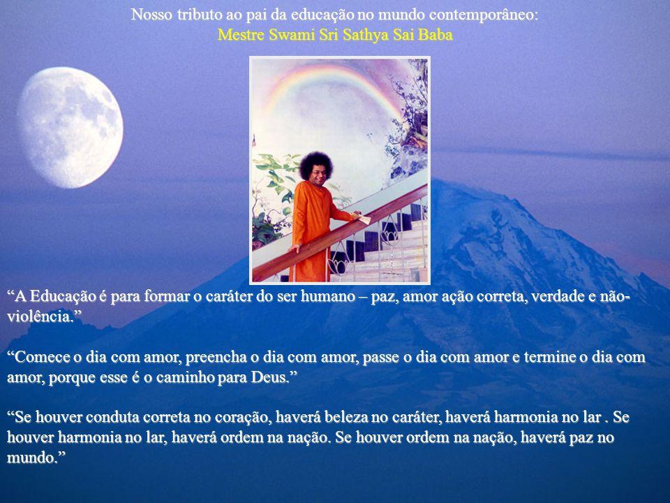Nosso tributo ao pai da educação no mundo contemporâneo: Mestre Swami Sri Sathya Sai Baba A Educação é para formar o caráter do ser humano – paz, amor