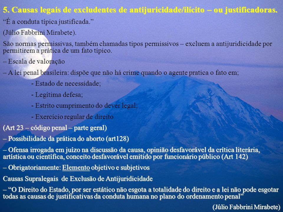 5. Causas legais de excludentes de antijuricidade/ilícito – ou justificadoras. É a conduta típica justificada. (Júlio Fabbrini Mirabete). São normas p