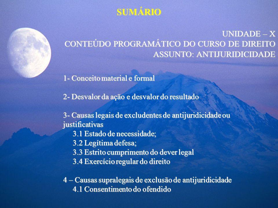 SUMÁRIO UNIDADE – X CONTEÚDO PROGRAMÁTICO DO CURSO DE DIREITO ASSUNTO: ANTIJURIDICIDADE 1- Conceito material e formal 2- Desvalor da ação e desvalor d