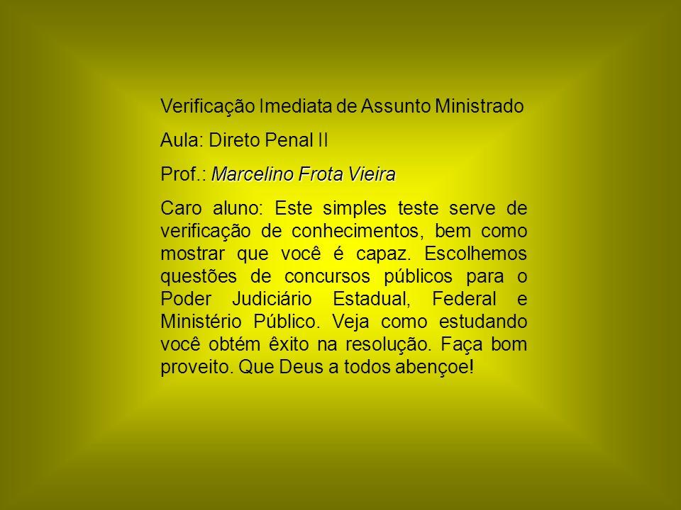Verificação Imediata de Assunto Ministrado Aula: Direto Penal II Marcelino Frota Vieira Prof.: Marcelino Frota Vieira Caro aluno: Este simples teste s
