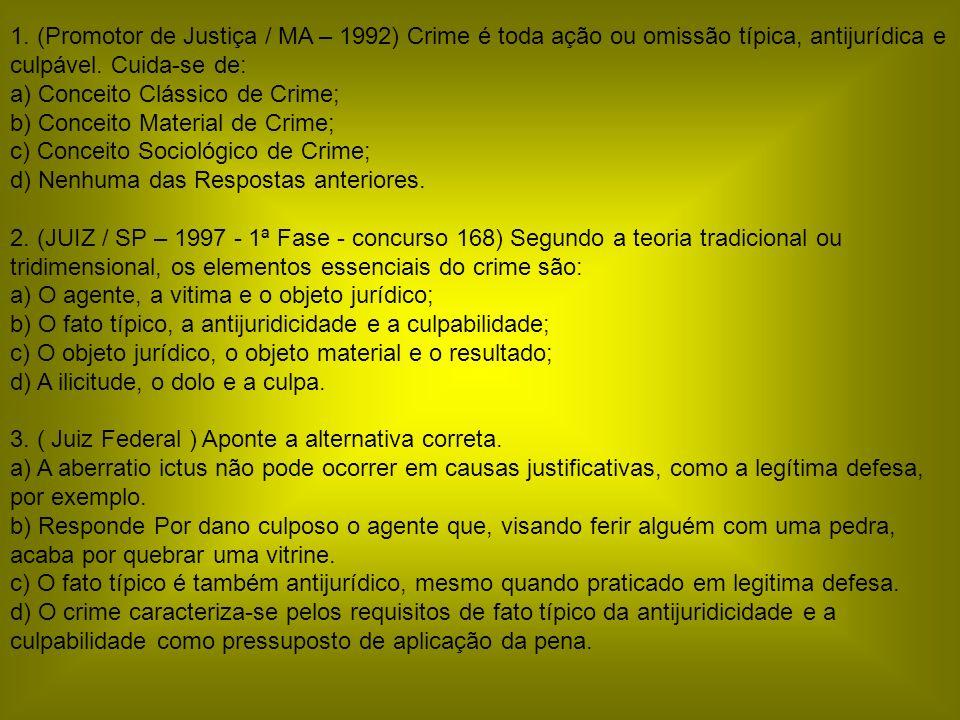 1. (Promotor de Justiça / MA – 1992) Crime é toda ação ou omissão típica, antijurídica e culpável. Cuida-se de: a) Conceito Clássico de Crime; b) Conc