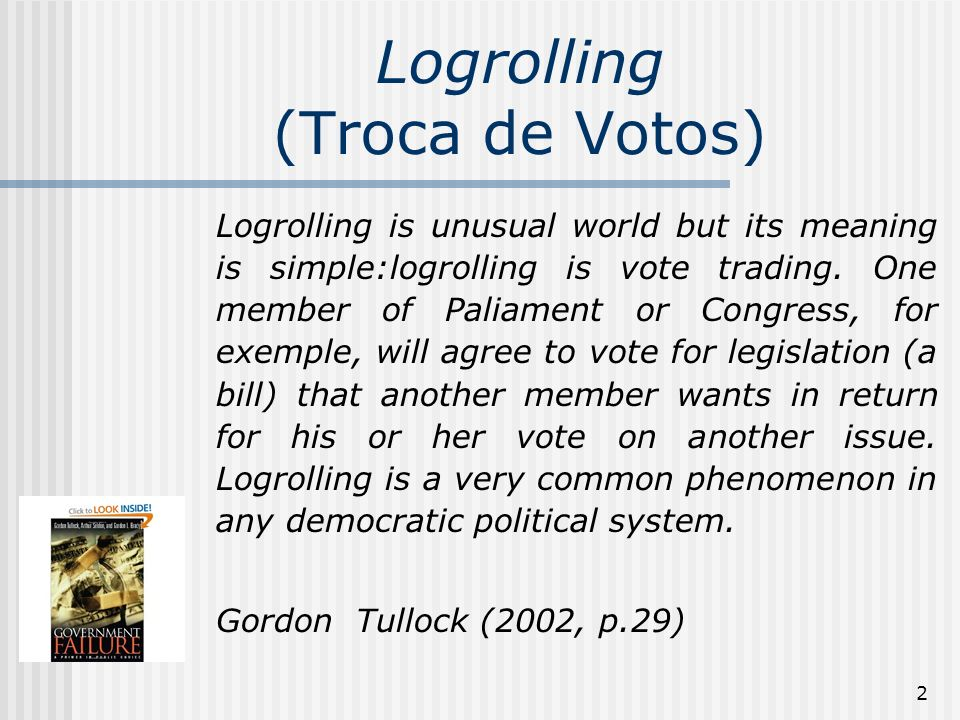 2 Logrolling (Troca de Votos) Logrolling is unusual world but its meaning is simple:logrolling is vote trading.