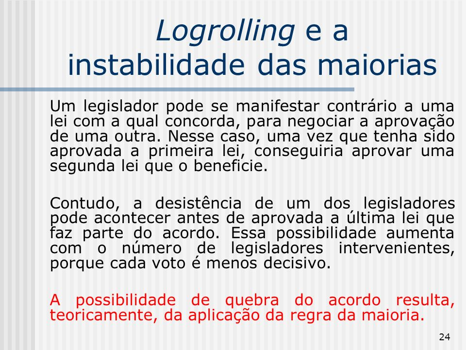 24 Logrolling e a instabilidade das maiorias Um legislador pode se manifestar contrário a uma lei com a qual concorda, para negociar a aprovação de uma outra.
