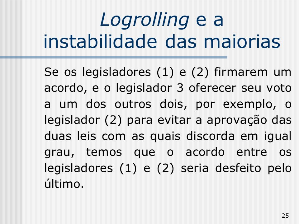 25 Logrolling e a instabilidade das maiorias Se os legisladores (1) e (2) firmarem um acordo, e o legislador 3 oferecer seu voto a um dos outros dois, por exemplo, o legislador (2) para evitar a aprovação das duas leis com as quais discorda em igual grau, temos que o acordo entre os legisladores (1) e (2) seria desfeito pelo último.