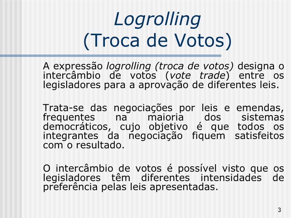 3 Logrolling (Troca de Votos) A expressão logrolling (troca de votos) designa o intercâmbio de votos (vote trade) entre os legisladores para a aprovação de diferentes leis.