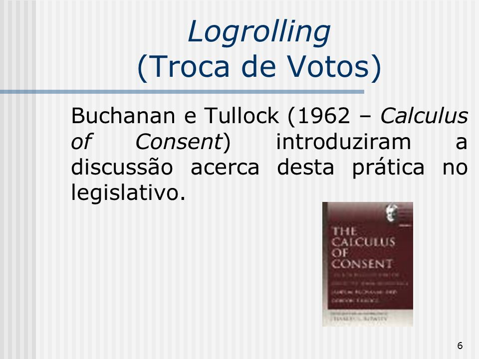 6 Logrolling (Troca de Votos) Buchanan e Tullock (1962 – Calculus of Consent) introduziram a discussão acerca desta prática no legislativo.