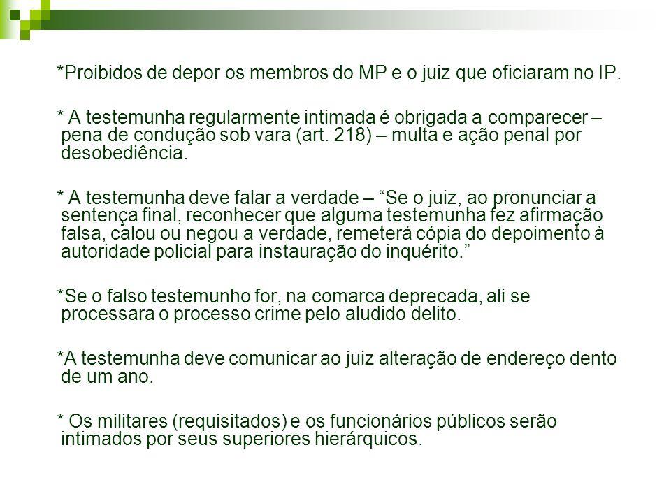 *Proibidos de depor os membros do MP e o juiz que oficiaram no IP. * A testemunha regularmente intimada é obrigada a comparecer – pena de condução sob