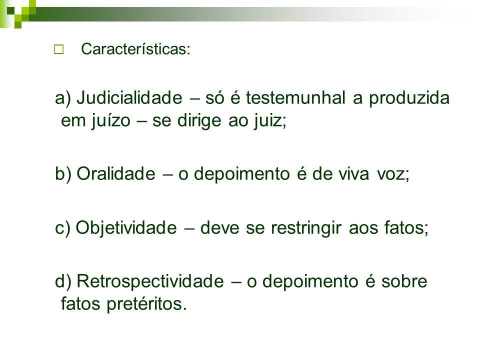 Características: a) Judicialidade – só é testemunhal a produzida em juízo – se dirige ao juiz; b) Oralidade – o depoimento é de viva voz; c) Objetivid