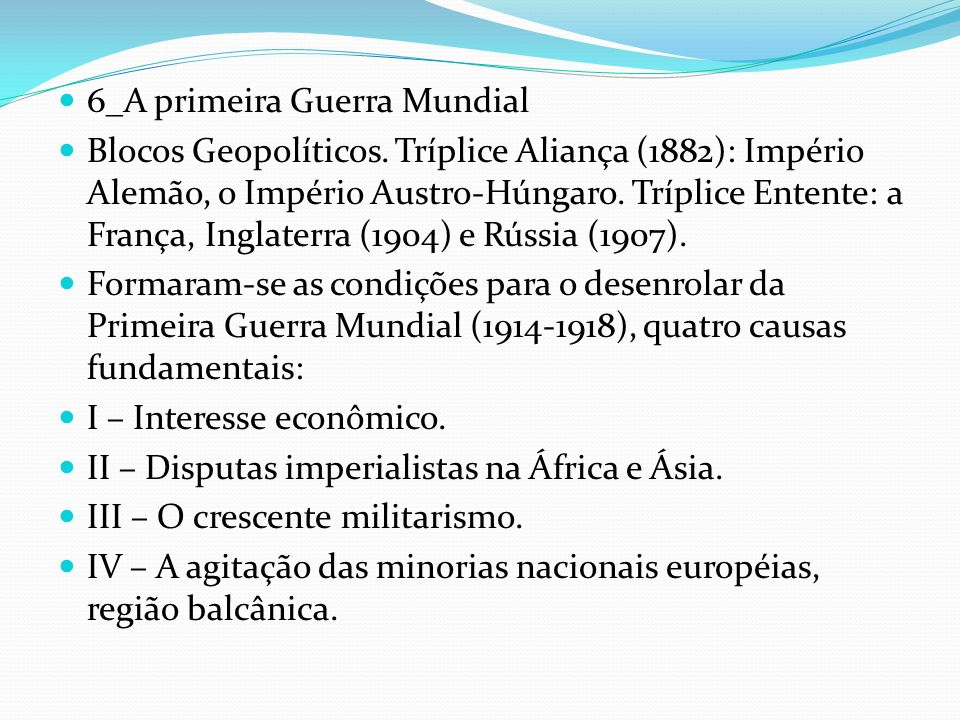 6_A primeira Guerra Mundial Blocos Geopolíticos. Tríplice Aliança (1882): Império Alemão, o Império Austro-Húngaro. Tríplice Entente: a França, Inglat