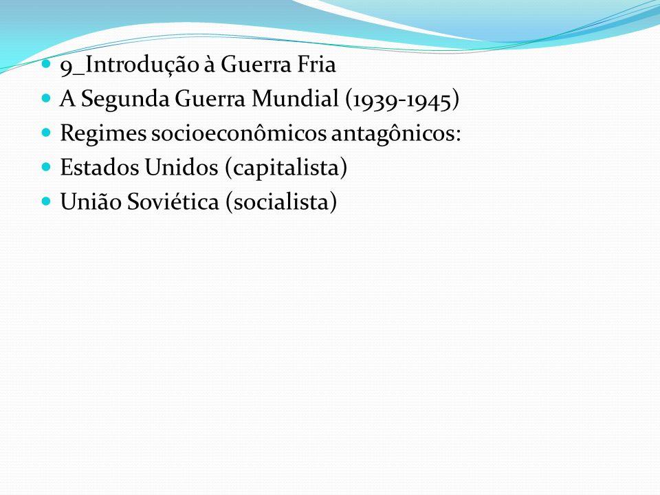 9_Introdução à Guerra Fria A Segunda Guerra Mundial (1939-1945) Regimes socioeconômicos antagônicos: Estados Unidos (capitalista) União Soviética (soc