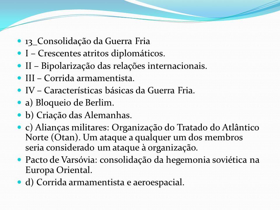 13_Consolidação da Guerra Fria I – Crescentes atritos diplomáticos. II – Bipolarização das relações internacionais. III – Corrida armamentista. IV – C