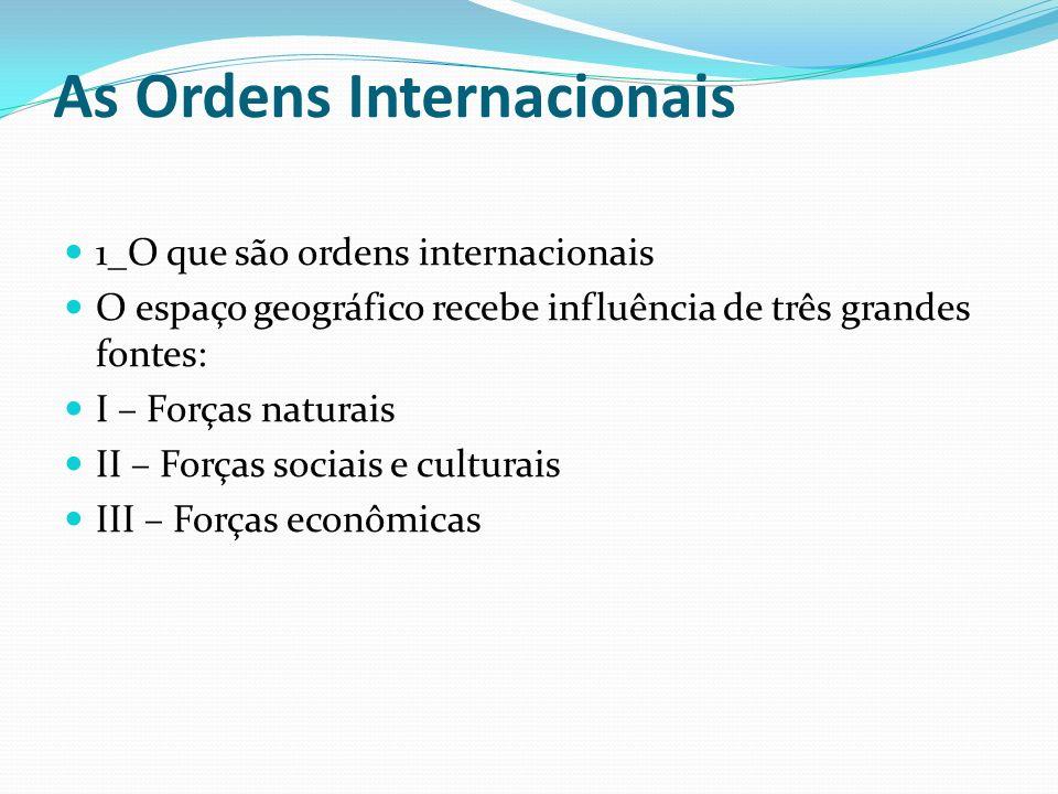 As Ordens Internacionais 1_O que são ordens internacionais O espaço geográfico recebe influência de três grandes fontes: I – Forças naturais II – Forç
