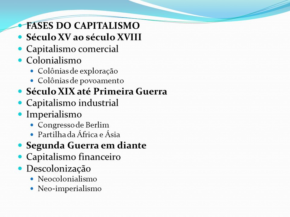FASES DO CAPITALISMO Século XV ao século XVIII Capitalismo comercial Colonialismo Colônias de exploração Colônias de povoamento Século XIX até Primeir
