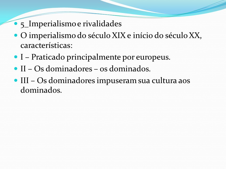 5_Imperialismo e rivalidades O imperialismo do século XIX e início do século XX, características: I – Praticado principalmente por europeus. II – Os d