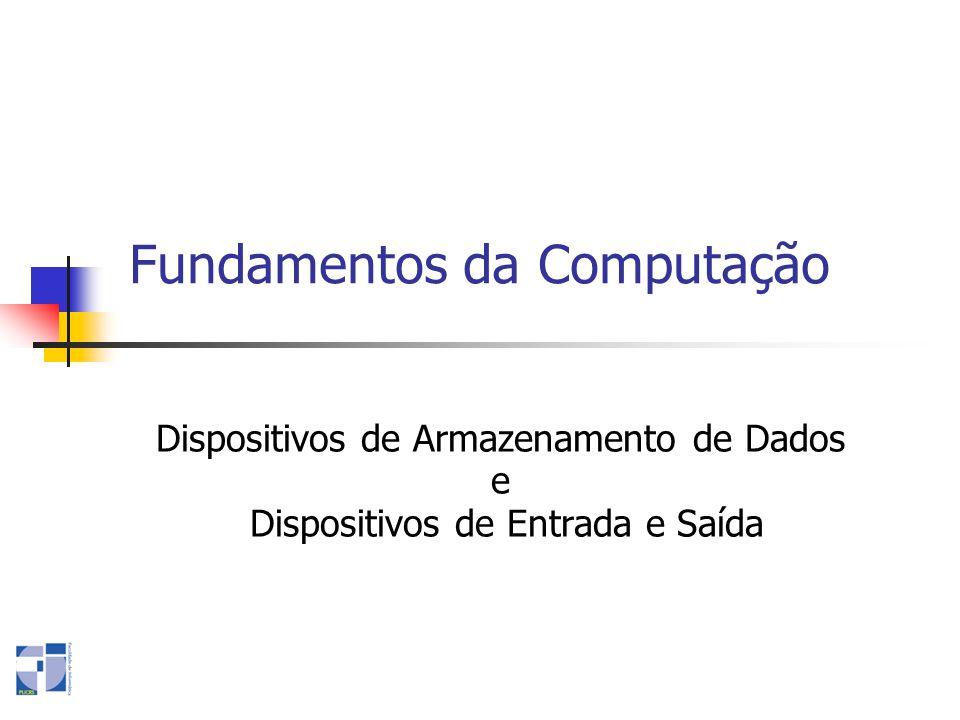 Fundamentos da Computação Dispositivos de Armazenamento de Dados e Dispositivos de Entrada e Saída