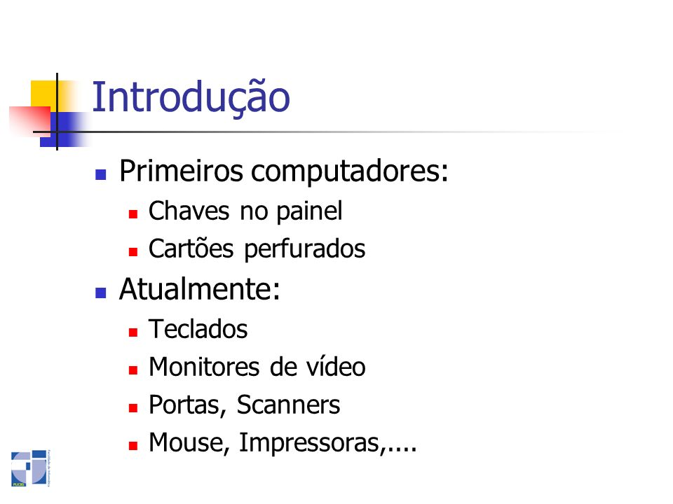 Introdução Primeiros computadores: Chaves no painel Cartões perfurados Atualmente: Teclados Monitores de vídeo Portas, Scanners Mouse, Impressoras,...