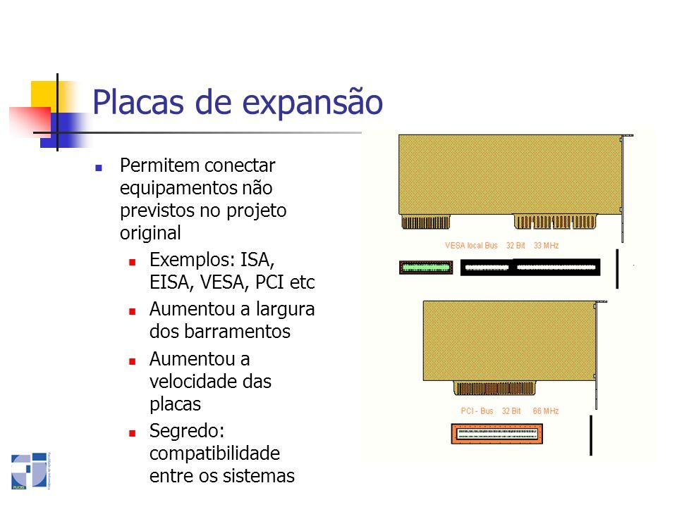 Placas de expansão Permitem conectar equipamentos não previstos no projeto original Exemplos: ISA, EISA, VESA, PCI etc Aumentou a largura dos barramen