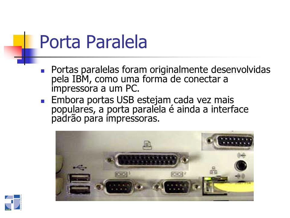 Porta Paralela Portas paralelas foram originalmente desenvolvidas pela IBM, como uma forma de conectar a impressora a um PC. Embora portas USB estejam