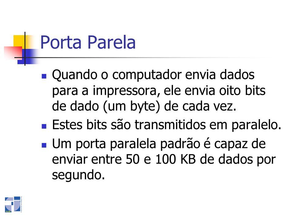 Porta Parela Quando o computador envia dados para a impressora, ele envia oito bits de dado (um byte) de cada vez. Estes bits são transmitidos em para