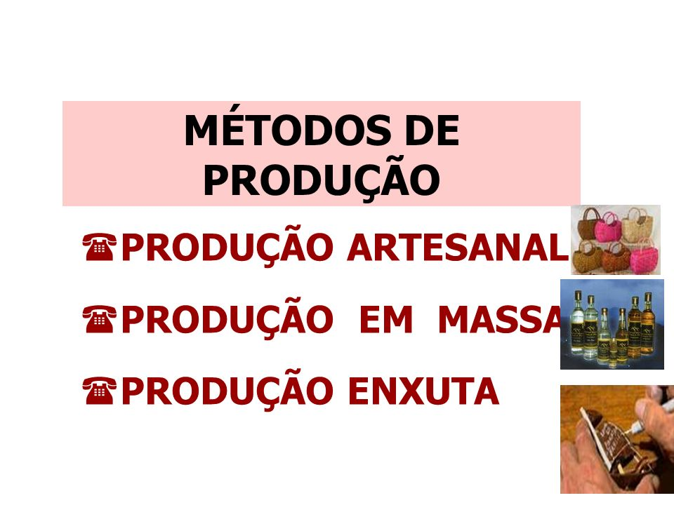 (PRODUÇÃO ARTESANAL (PRODUÇÃO EM MASSA (PRODUÇÃO ENXUTA MÉTODOS DE PRODUÇÃO