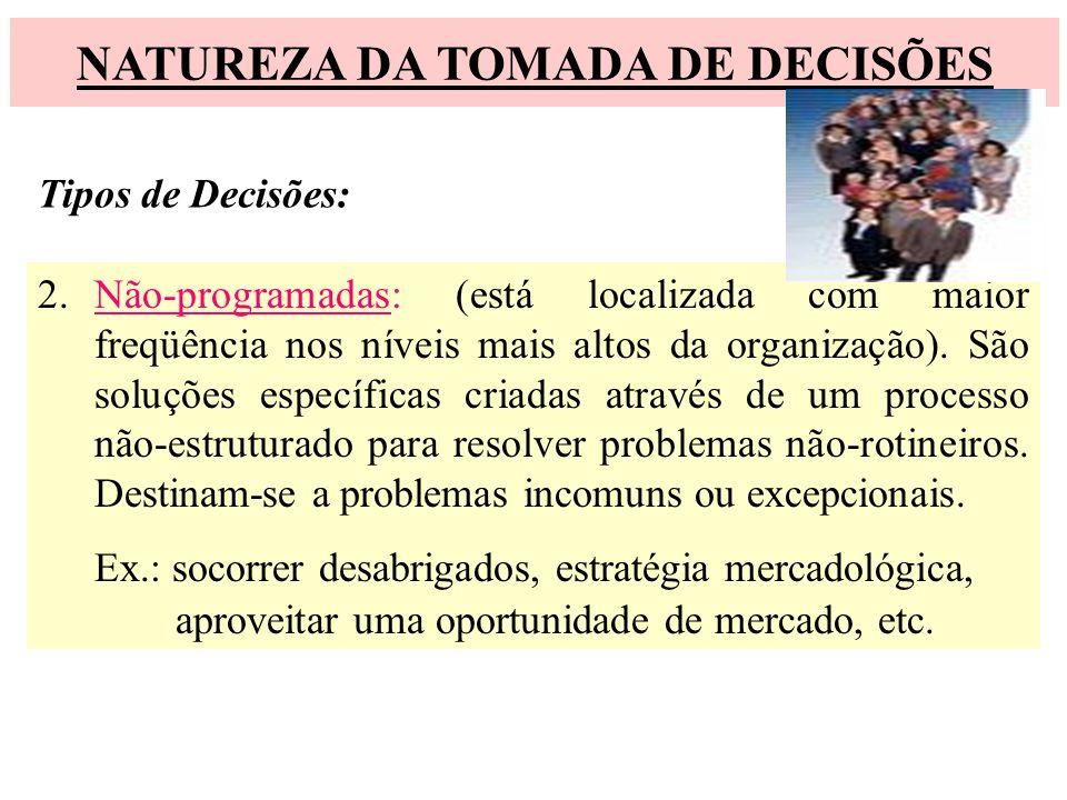 NATUREZA DA TOMADA DE DECISÕES Tipos de Decisões: 2.Não-programadas: (está localizada com maior freqüência nos níveis mais altos da organização). São