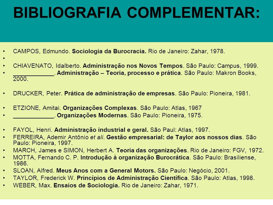 BIBLIOGRAFIA COMPLEMENTAR: CAMPOS, Edmundo. Sociologia da Burocracia. Rio de Janeiro: Zahar, 1978. CHIAVENATO, Idalberto. Administração nos Novos Temp