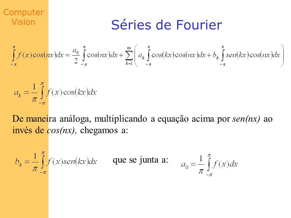 Computer Vision Séries de Fourier De maneira análoga, multiplicando a equação acima por sen(nx) ao invés de cos(nx), chegamos a: que se junta a: