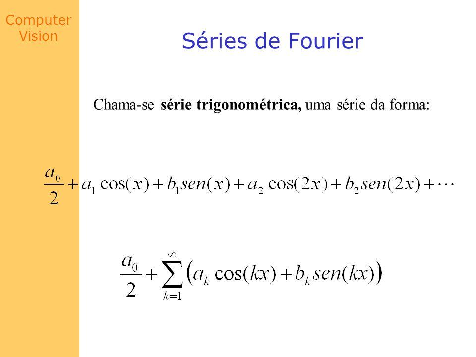 Computer Vision Séries de Fourier Chama-se série trigonométrica, uma série da forma: