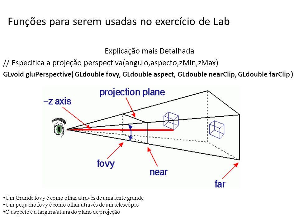 Nome gluLookAt define a viewing transformation Especificação em C void gluLookAt ( GLdouble eyeX, GLdouble eyeY, GLdouble eyeZ, GLdouble centerX, GLdouble centerY, GLdouble centerZ, GLdouble upX, GLdouble upY, GLdouble upZ ); Parametros eyeX, eyeY, eyeZ especificam a posição do observador CenterX, CenterY, CenterZ especificam a posição do alvo upX, upY, upZ especificam a direção da câmera Description gluLookAt cria uma matriz de visualização a partir de um visualizador em um ponto, um ponto de referência indicando um alvo na cena e um vetor indicando para onde a câmera está apontada.