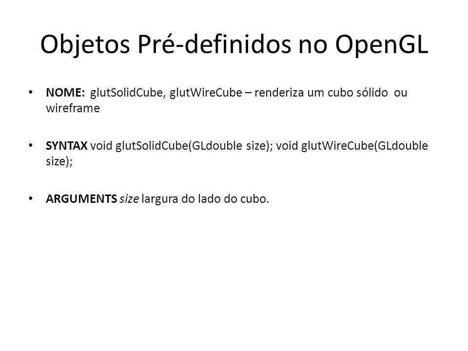 Objetos Pré-definidos no OpenGL NOME: glutSolidCube, glutWireCube – renderiza um cubo sólido ou wireframe SYNTAX void glutSolidCube(GLdouble size); vo