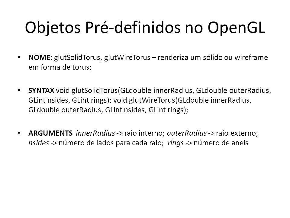 Objetos Pré-definidos no OpenGL NOME: glutSolidTorus, glutWireTorus – renderiza um sólido ou wireframe em forma de torus; SYNTAX void glutSolidTorus(GLdouble innerRadius, GLdouble outerRadius, GLint nsides, GLint rings); void glutWireTorus(GLdouble innerRadius, GLdouble outerRadius, GLint nsides, GLint rings); ARGUMENTS innerRadius -> raio interno; outerRadius -> raio externo; nsides -> número de lados para cada raio; rings -> número de aneis